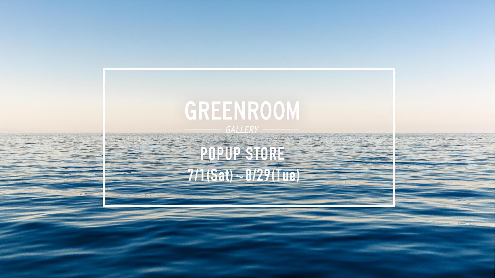 7.1sat-8.29tue 《GREENROOM GALLERY》 POPUP STORE OPEN