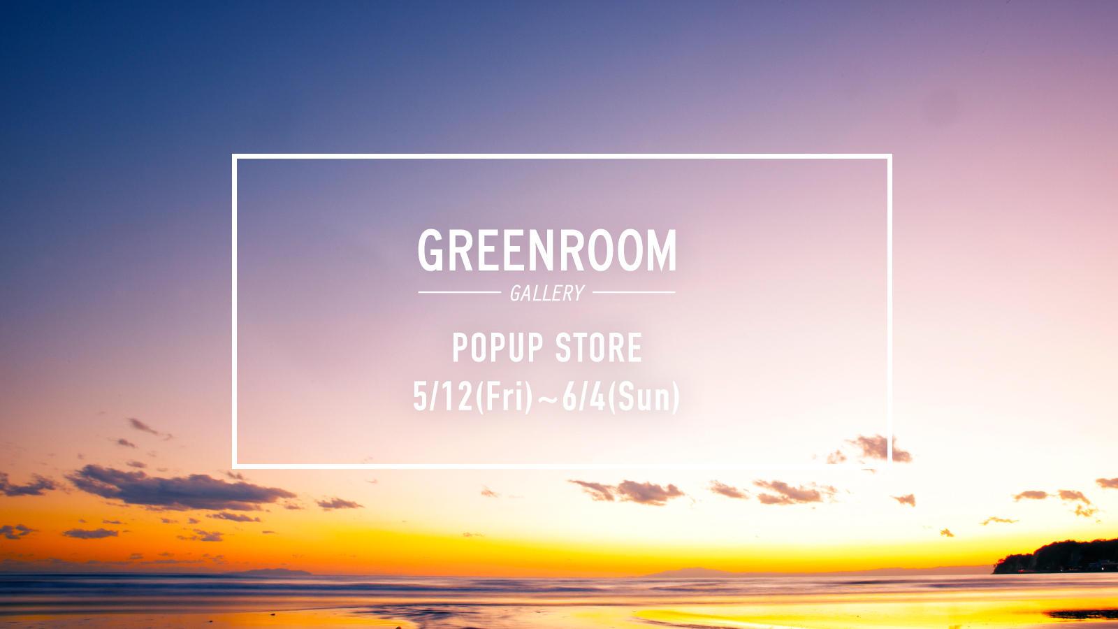 5.12fri-6.4sun 《GREENROOM GALLERY》 POPUP STORE OPEN